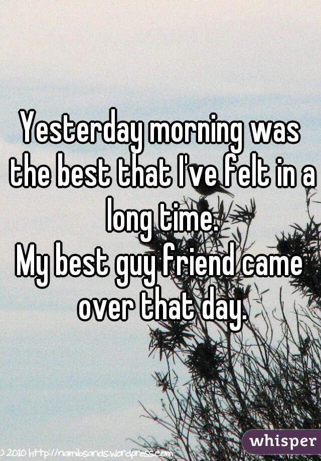 Yesterday morning was the best that I've felt in a long time.  My best guy friend came over that day.