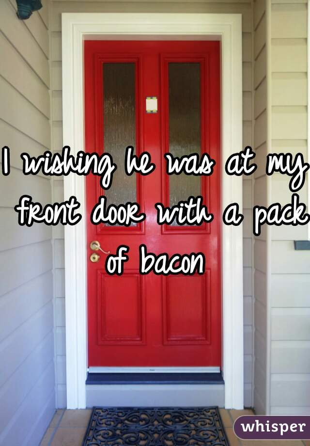 I wishing he was at my front door with a pack of bacon