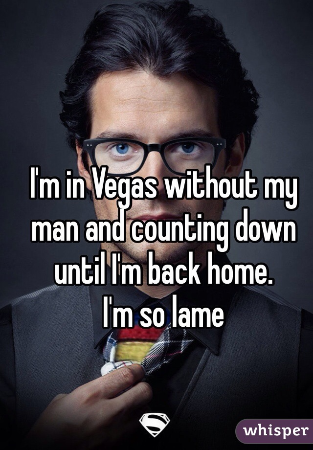 I'm in Vegas without my man and counting down until I'm back home. I'm so lame