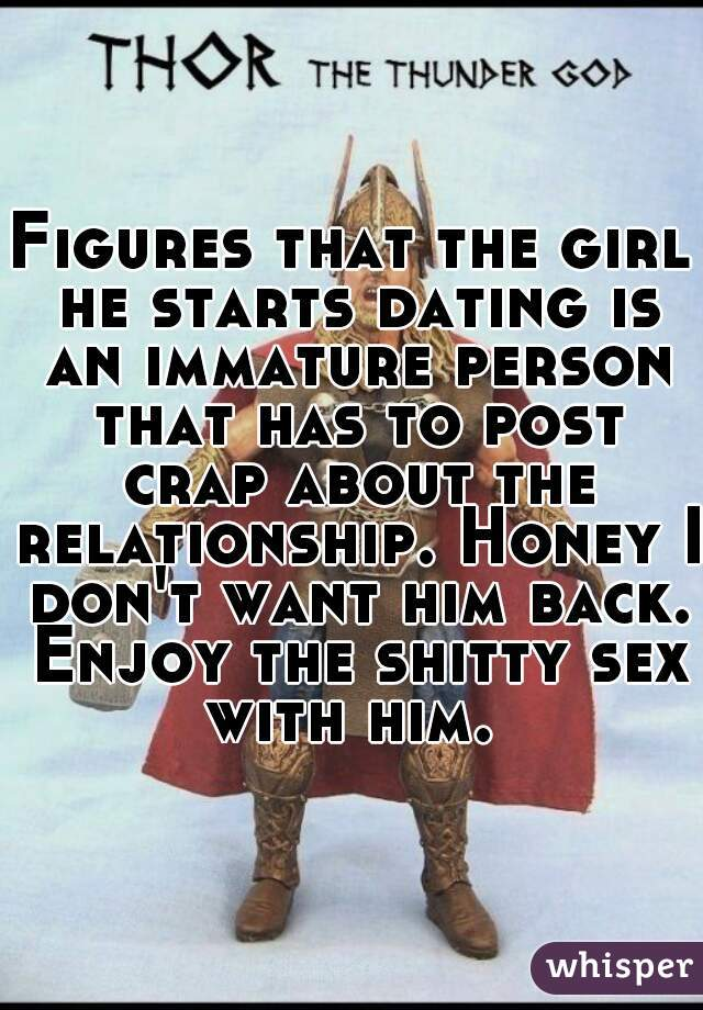 Figures that the girl he starts dating is an immature person that has to post crap about the relationship. Honey I don't want him back. Enjoy the shitty sex with him.