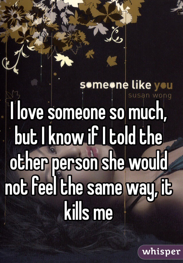 I love someone so much, but I know if I told the other person she would not feel the same way, it kills me