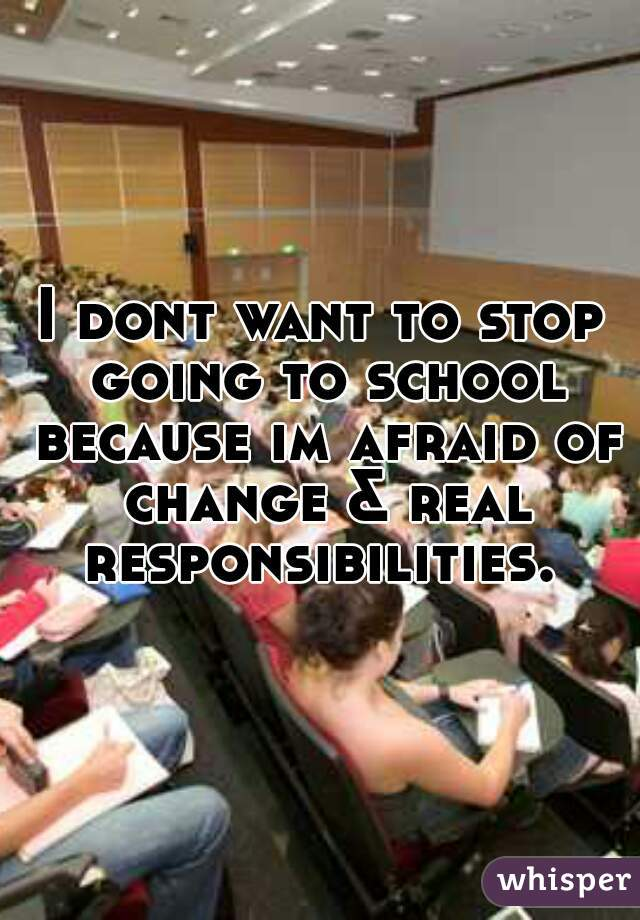 I dont want to stop going to school because im afraid of change & real responsibilities.
