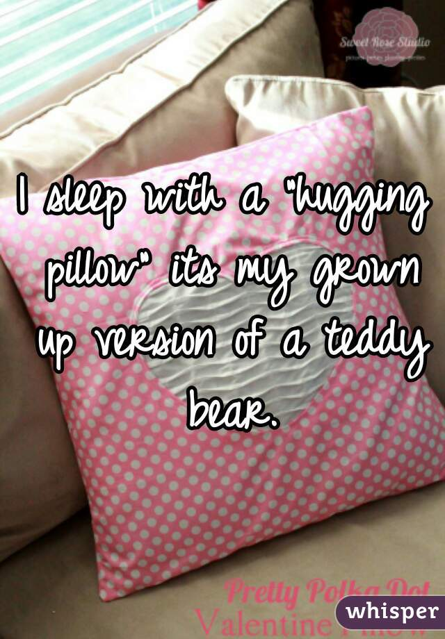 """I sleep with a """"hugging pillow"""" its my grown up version of a teddy bear."""