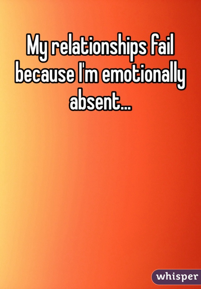 My relationships fail because I'm emotionally absent...