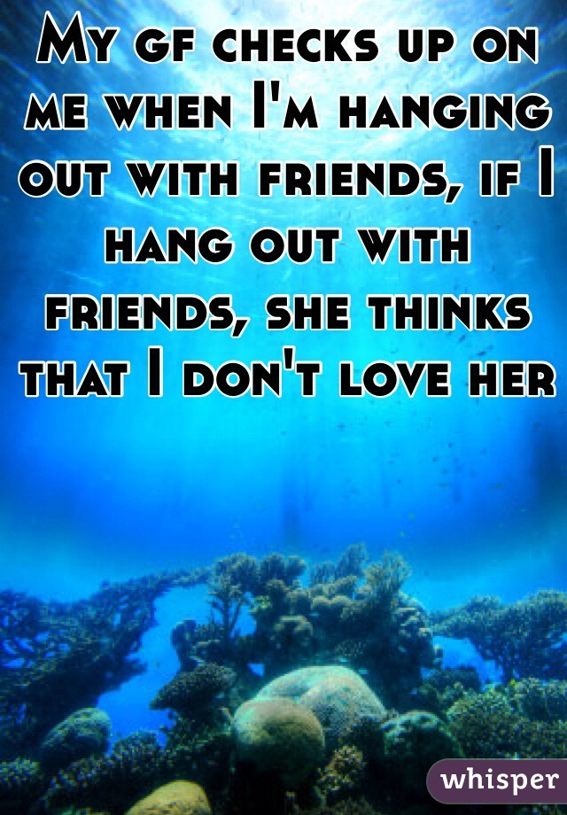 My gf checks up on me when I'm hanging out with friends, if I hang out with friends, she thinks that I don't love her