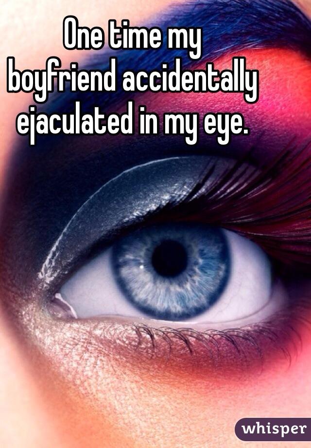 One time my  boyfriend accidentally  ejaculated in my eye.