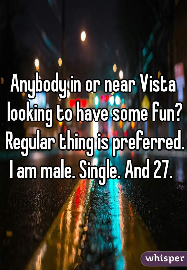 Anybody in or near Vista looking to have some fun? Regular thing is preferred.   I am male. Single. And 27.