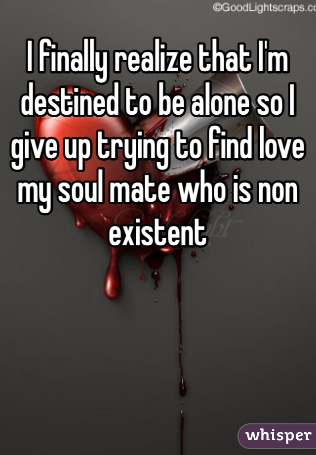 I finally realize that I'm destined to be alone so I give up trying to find love my soul mate who is non existent