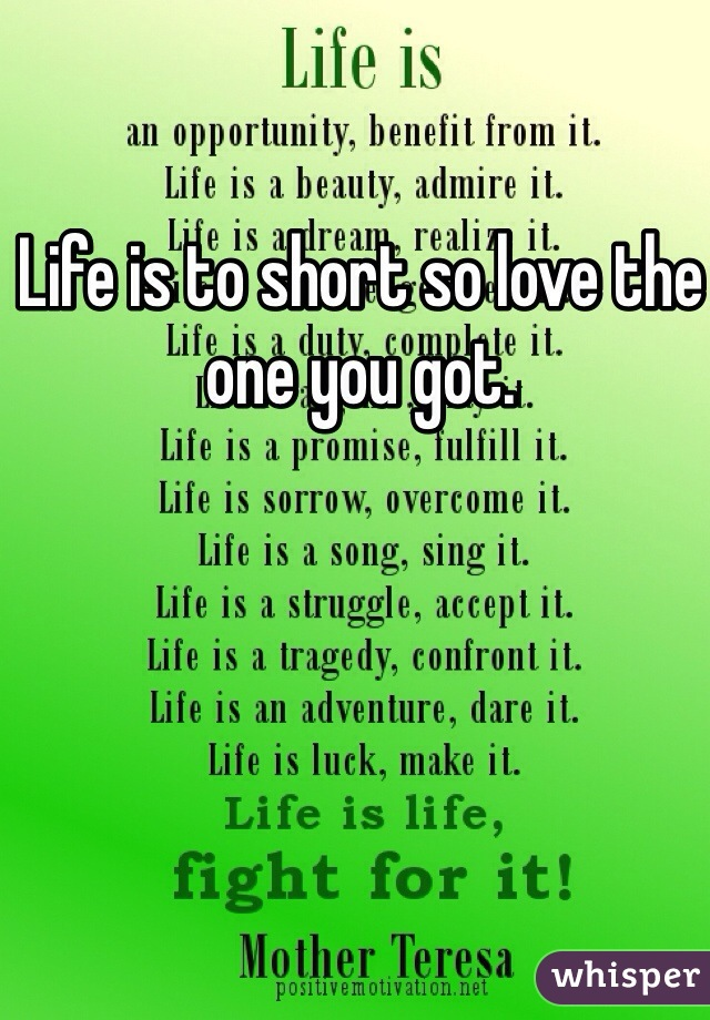 Life is to short so love the one you got.