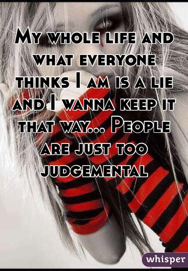 My whole life and what everyone thinks I am is a lie and I wanna keep it that way... People are just too judgemental