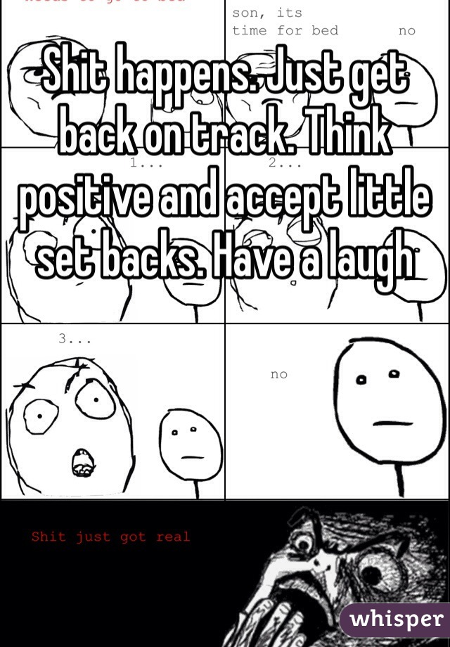 Shit happens. Just get back on track. Think positive and accept little set backs. Have a laugh