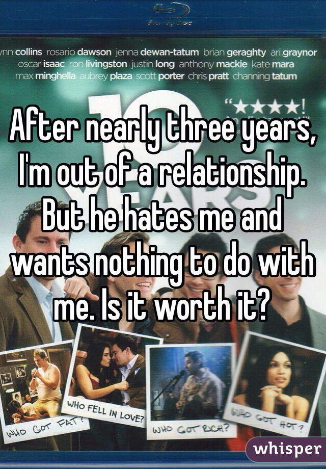 After nearly three years, I'm out of a relationship. But he hates me and wants nothing to do with me. Is it worth it?