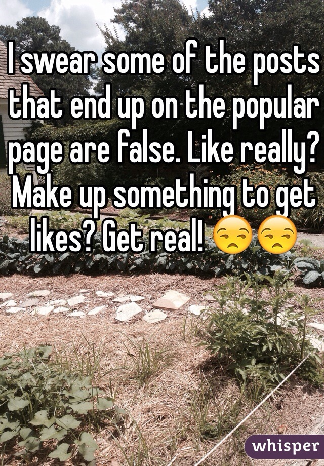 I swear some of the posts that end up on the popular page are false. Like really? Make up something to get likes? Get real! 😒😒