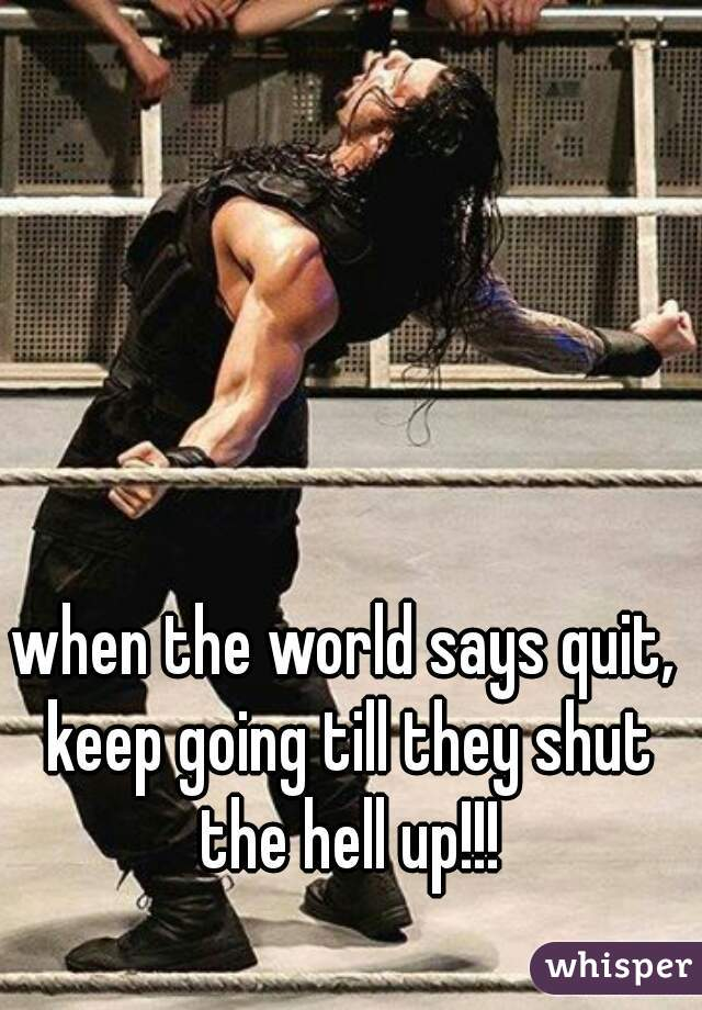 when the world says quit, keep going till they shut the hell up!!!