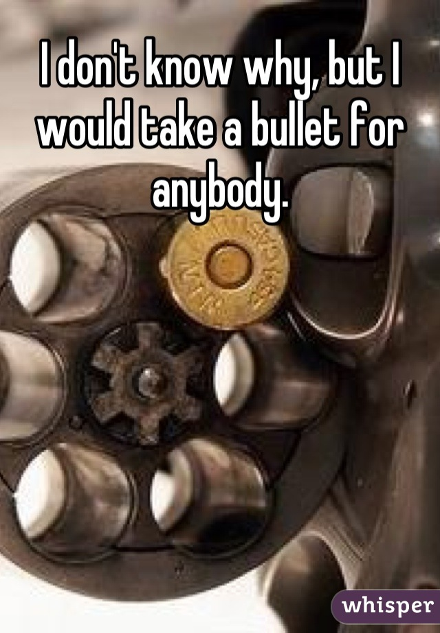 I don't know why, but I would take a bullet for anybody.