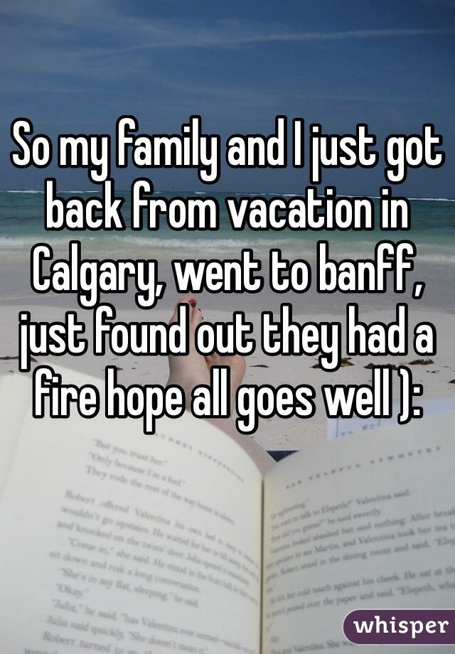So my family and I just got back from vacation in Calgary, went to banff, just found out they had a fire hope all goes well ):