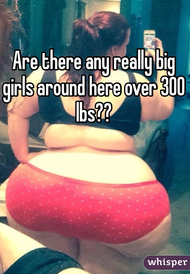 Are there any really big girls around here over 300 lbs??