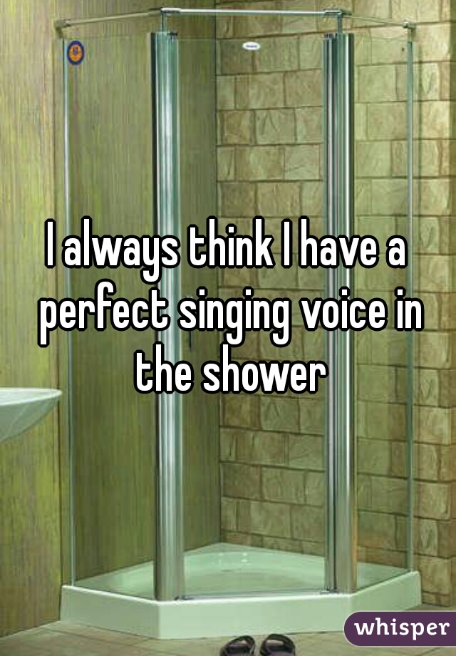 I always think I have a perfect singing voice in the shower