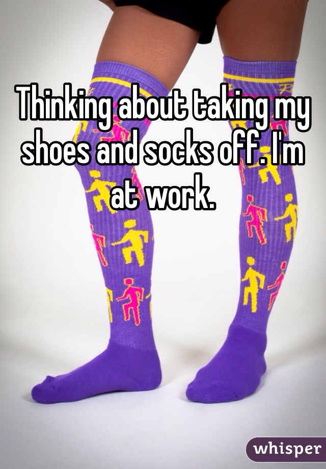 Thinking about taking my shoes and socks off. I'm at work.