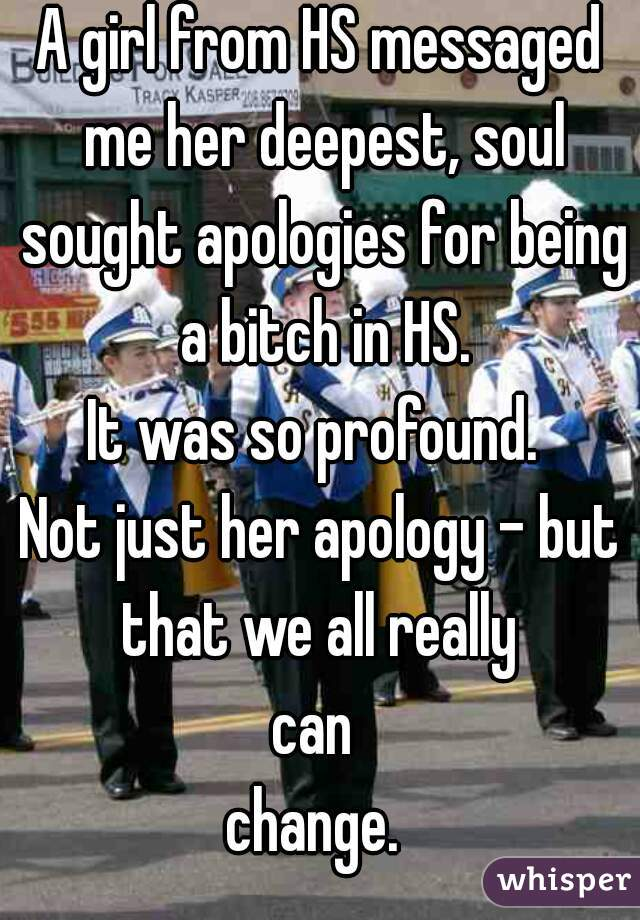 A girl from HS messaged me her deepest, soul sought apologies for being a bitch in HS. It was so profound.  Not just her apology - but that we all really  can  change.