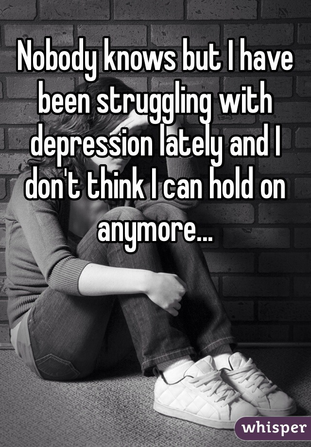 Nobody knows but I have been struggling with depression lately and I don't think I can hold on anymore...