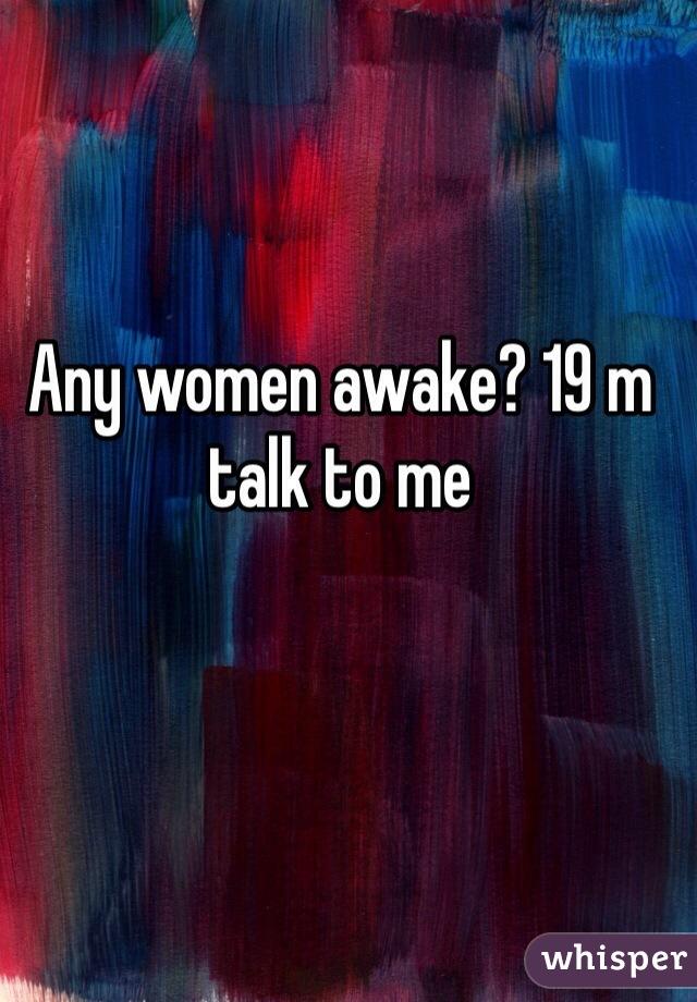 Any women awake? 19 m talk to me