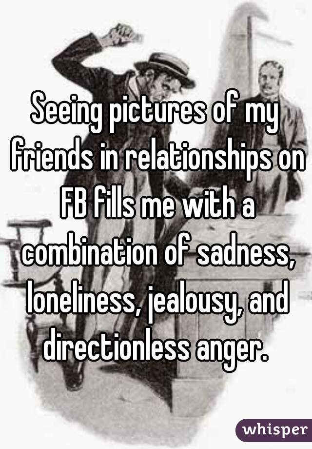 Seeing pictures of my friends in relationships on FB fills me with a combination of sadness, loneliness, jealousy, and directionless anger.