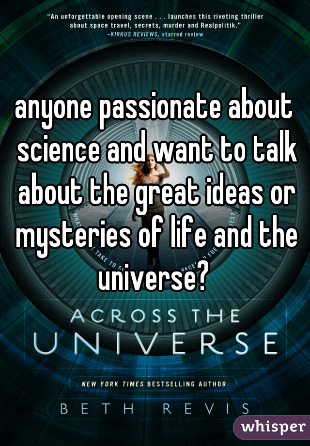 anyone passionate about science and want to talk about the great ideas or mysteries of life and the universe?