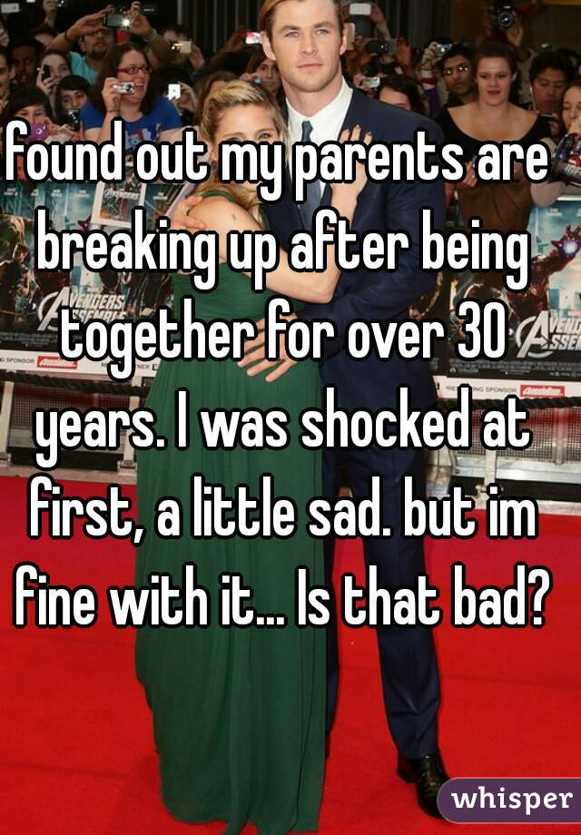 found out my parents are breaking up after being together for over 30 years. I was shocked at first, a little sad. but im fine with it... Is that bad?