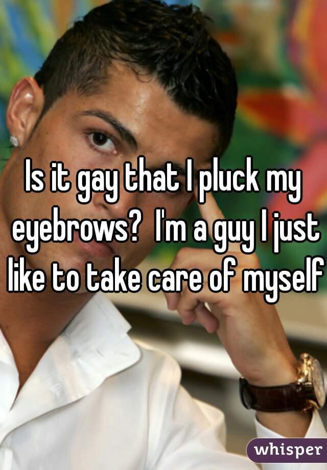 Is it gay that I pluck my eyebrows?  I'm a guy I just like to take care of myself
