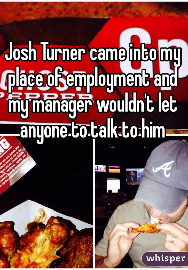 Josh Turner came into my place of employment and my manager wouldn't let anyone to talk to him