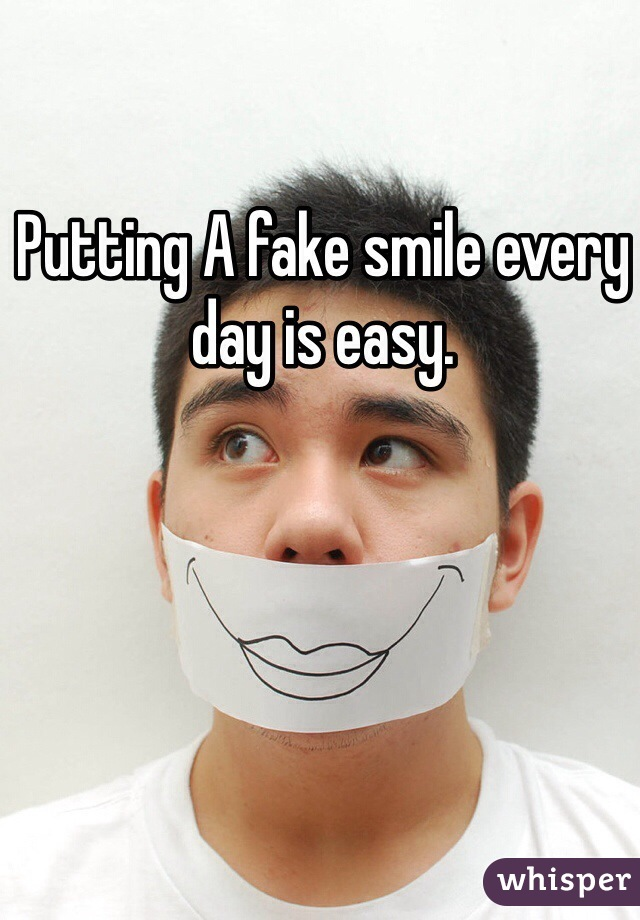 Putting A fake smile every day is easy.