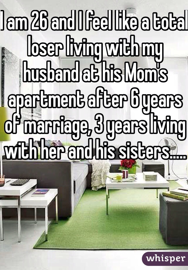 I am 26 and I feel like a total loser living with my husband at his Mom's apartment after 6 years of marriage, 3 years living with her and his sisters.....