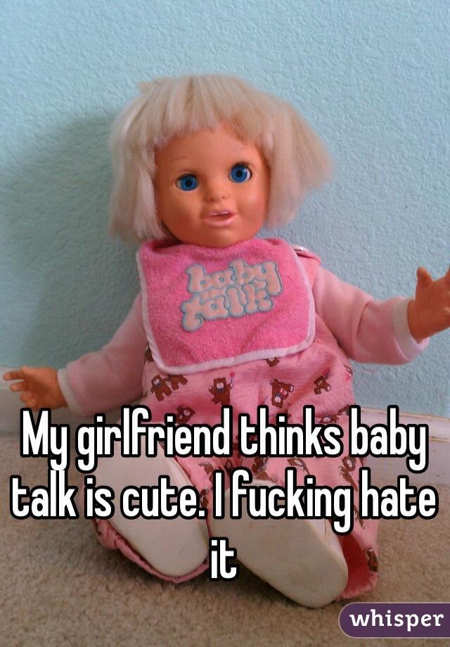 My girlfriend thinks baby talk is cute. I fucking hate it
