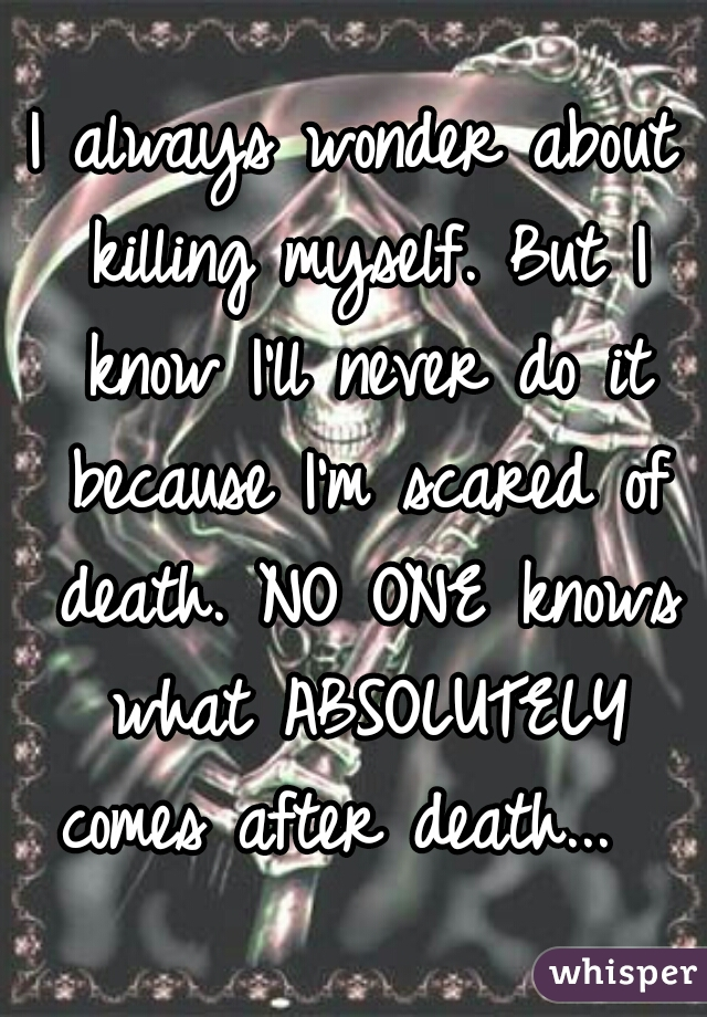 I always wonder about killing myself. But I know I'll never do it because I'm scared of death. NO ONE knows what ABSOLUTELY comes after death...