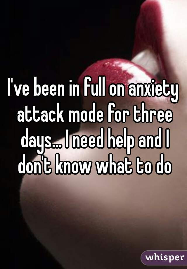 I've been in full on anxiety attack mode for three days... I need help and I don't know what to do