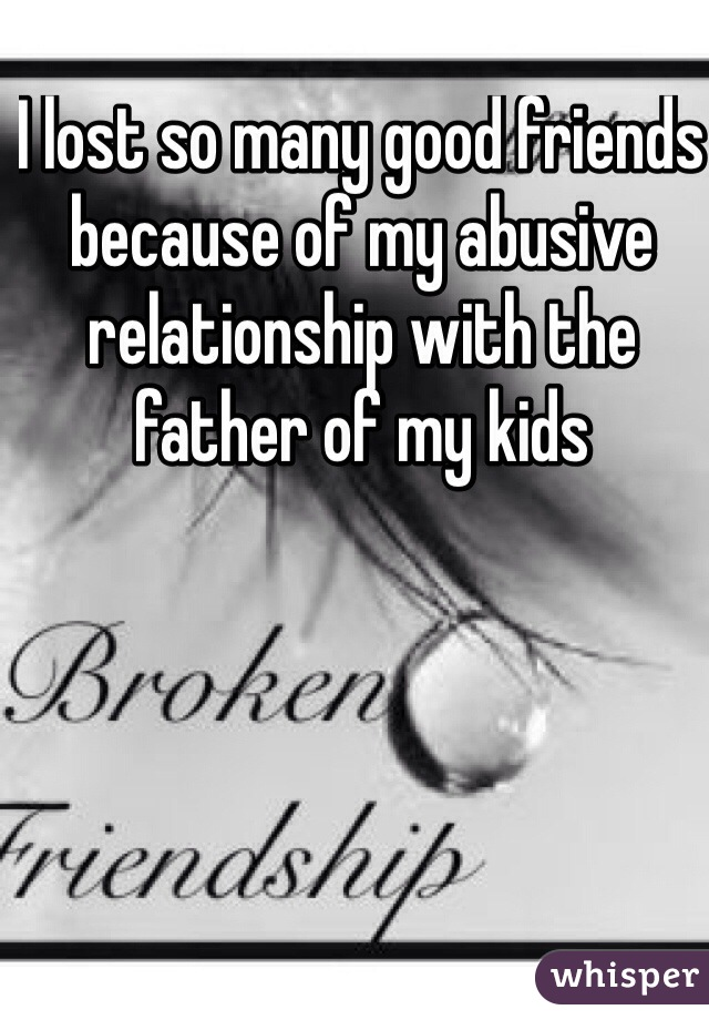 I lost so many good friends because of my abusive relationship with the father of my kids