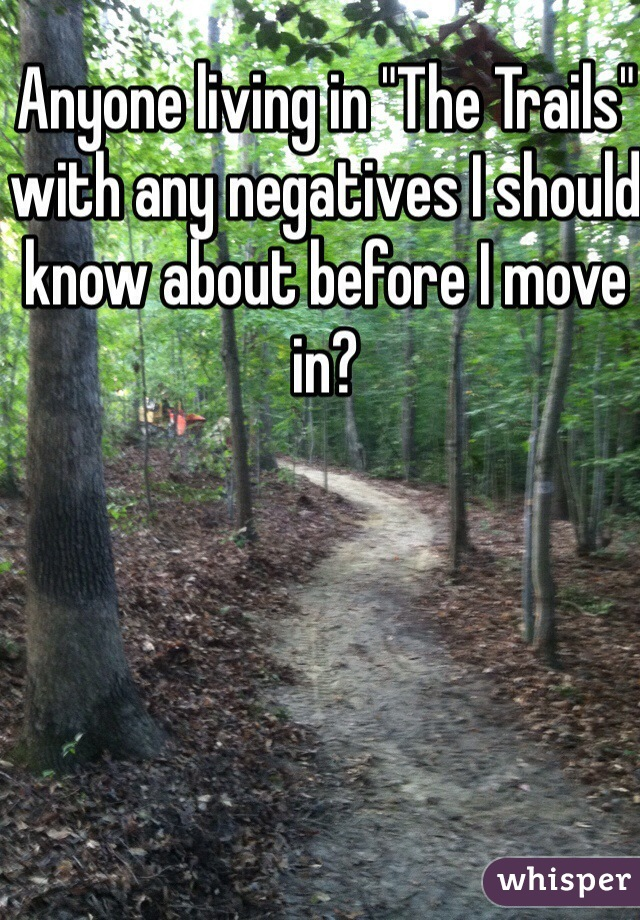 """Anyone living in """"The Trails"""" with any negatives I should know about before I move in?"""