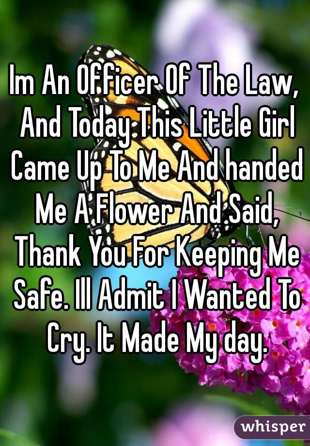 Im An Officer Of The Law, And Today This Little Girl Came Up To Me And handed Me A Flower And Said, Thank You For Keeping Me Safe. Ill Admit I Wanted To Cry. It Made My day.