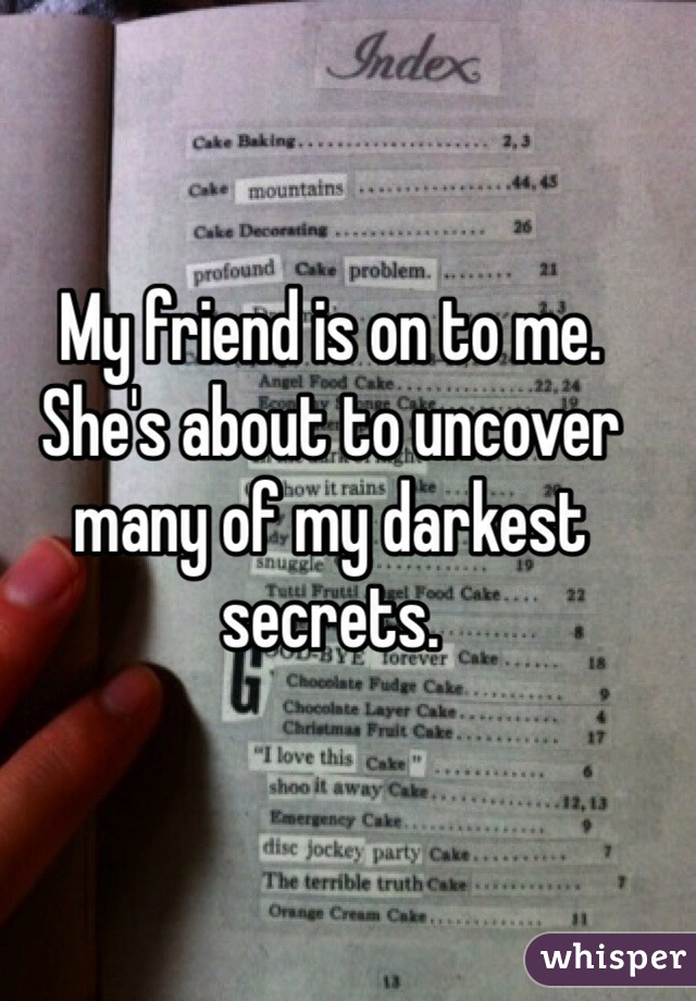 My friend is on to me. She's about to uncover many of my darkest secrets.