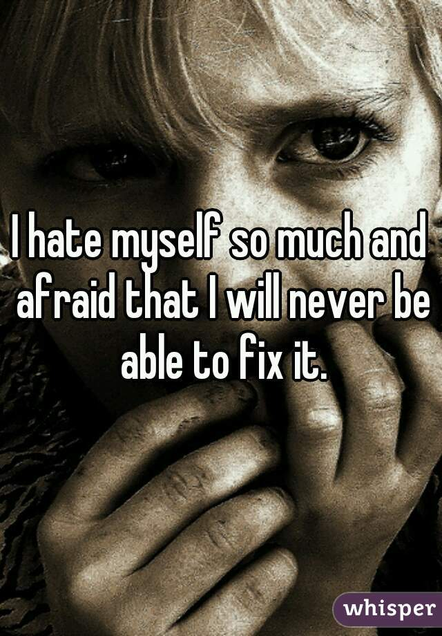 I hate myself so much and afraid that I will never be able to fix it.