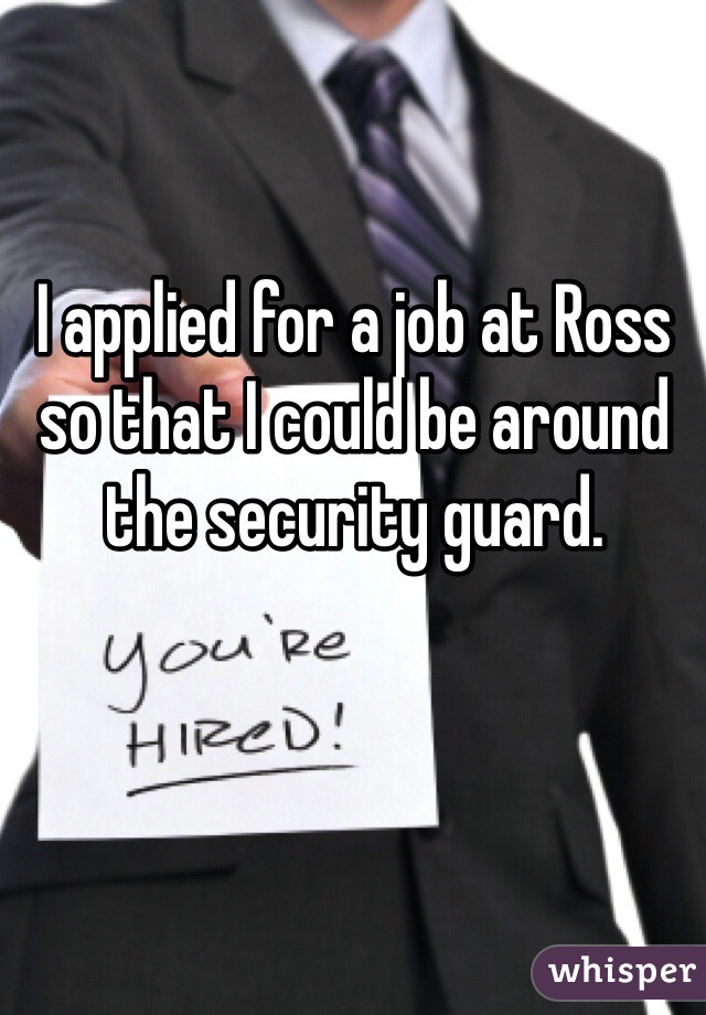 I applied for a job at Ross so that I could be around the security guard.