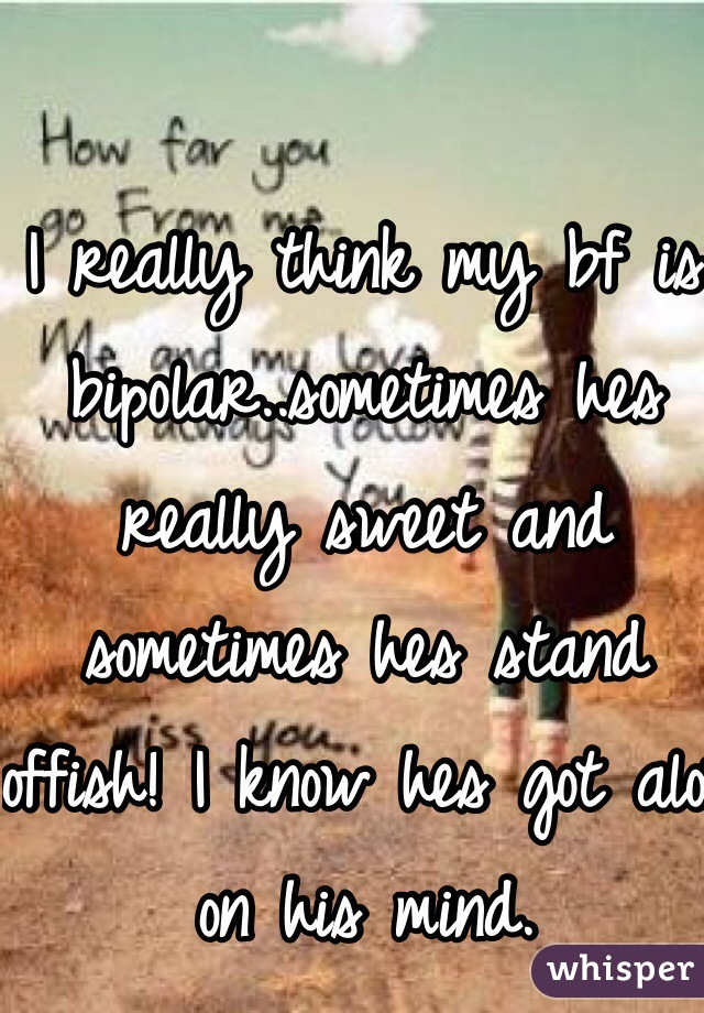 I really think my bf is bipolar..sometimes hes really sweet and sometimes hes stand offish! I know hes got alot on his mind.