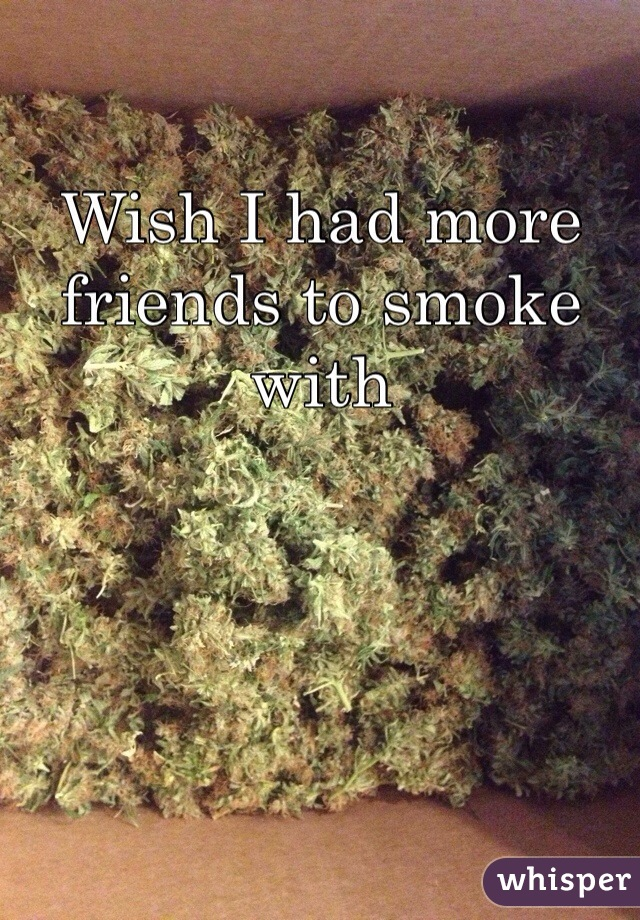 Wish I had more friends to smoke with