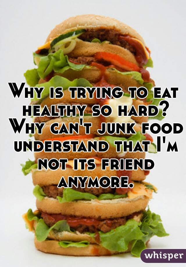 Why is trying to eat healthy so hard? Why can't junk food understand that I'm not its friend anymore.