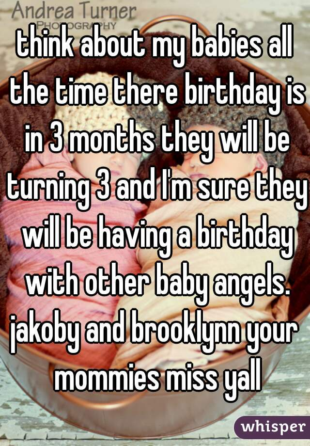 think about my babies all the time there birthday is in 3 months they will be turning 3 and I'm sure they will be having a birthday with other baby angels. jakoby and brooklynn your mommies miss yall