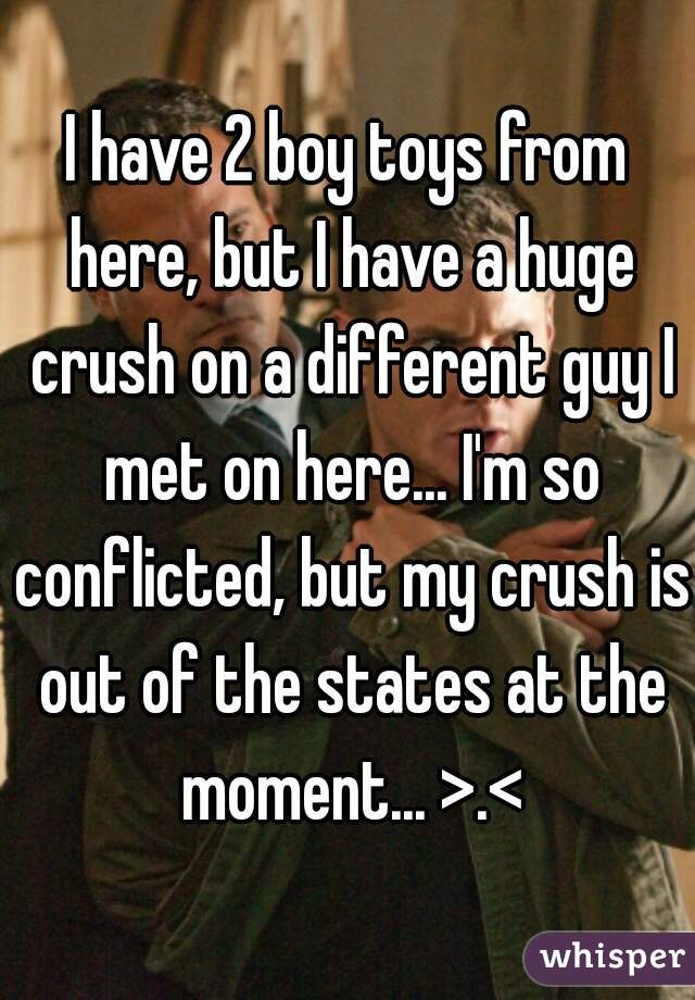 I have 2 boy toys from here, but I have a huge crush on a different guy I met on here... I'm so conflicted, but my crush is out of the states at the moment... >.<