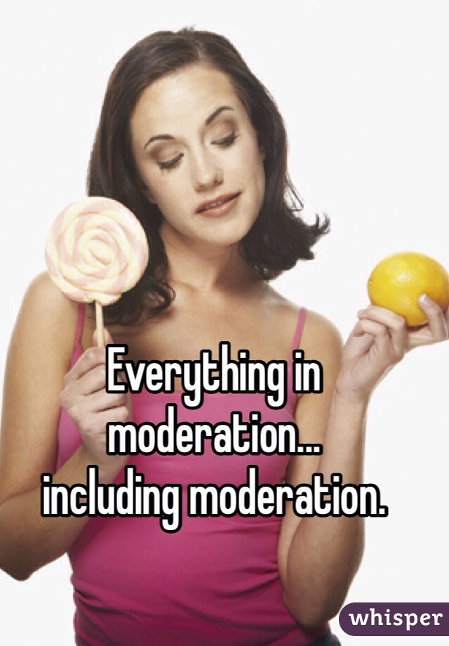 Everything in moderation... including moderation.