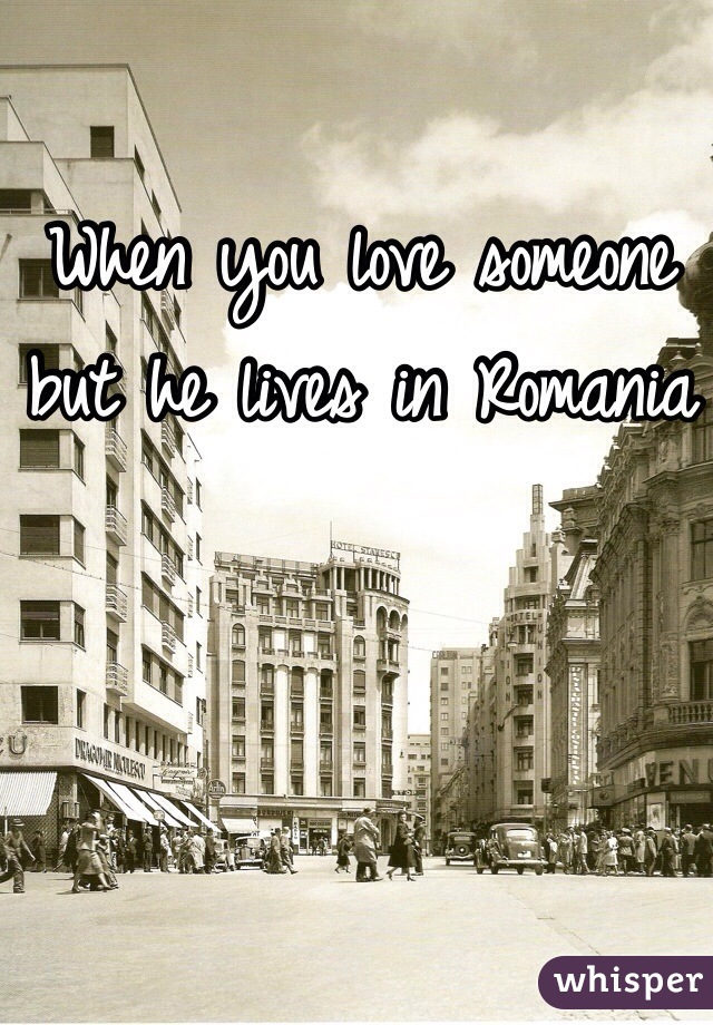 When you love someone but he lives in Romania