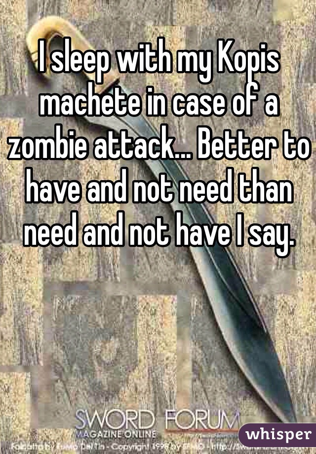 I sleep with my Kopis machete in case of a zombie attack... Better to have and not need than need and not have I say.